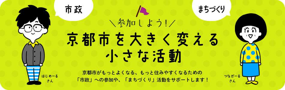 参加しよう!京都市を大きく変える小さな活動:京都市がもっとよくなる, もっと住みやすくなるための「市政」への参加や, 「まちづくり」活動をサポートします!